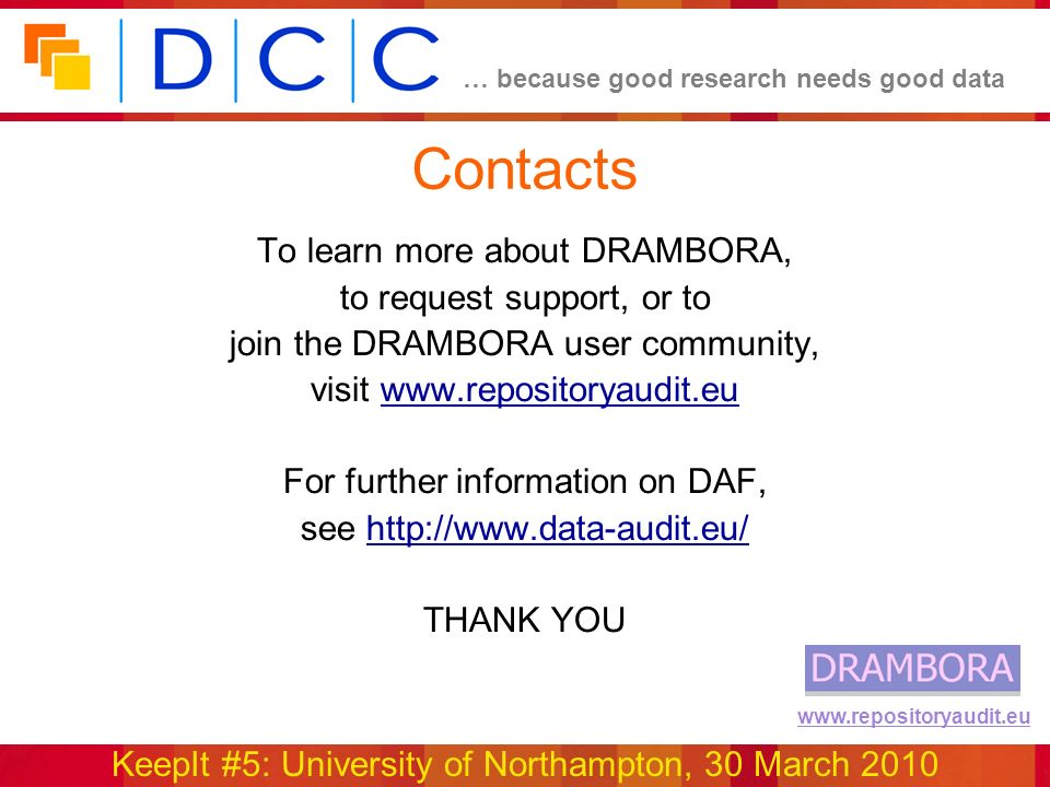 … because good research needs good data KeepIt #5: University of Northampton, 30 March 2010 www.repositoryaudit.eu To learn more about DRAMBORA, to request support, or to join the DRAMBORA user community, visit www.repositoryaudit.euwww.repositoryaudit.eu For further information on DAF, see http://www.data-audit.eu/http://www.data-audit.eu/ THANK YOU Contacts