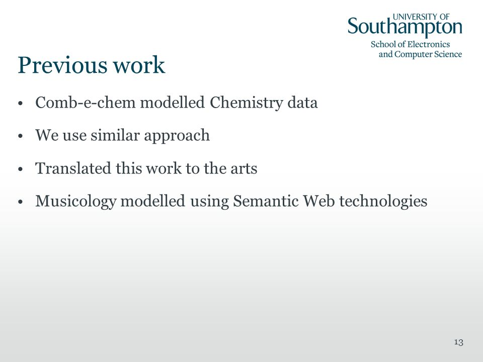 Previous work Comb-e-chem modelled Chemistry data We use similar approach Translated this work to the arts Musicology modelled using Semantic Web technologies 13