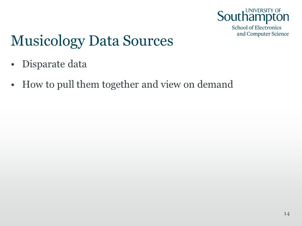 Musicology Data Sources Disparate data How to pull them together and view on demand 14