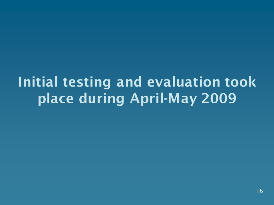 16 Initial testing and evaluation took place during April-May 2009