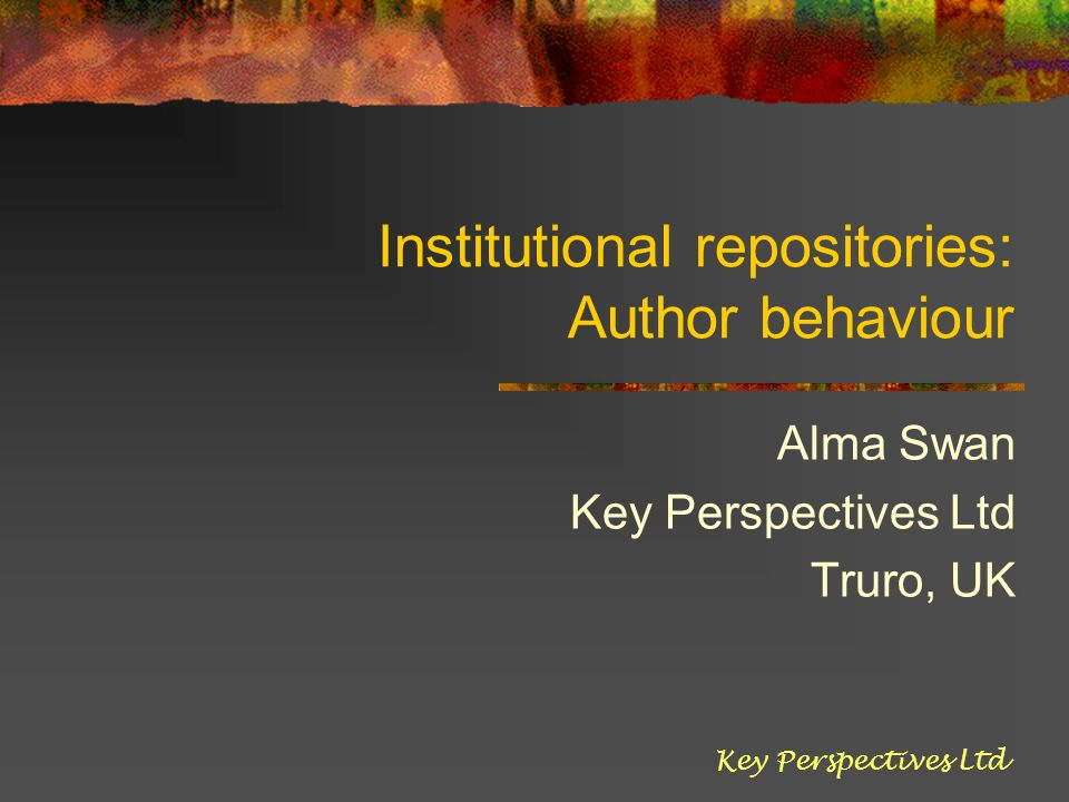 Institutional repositories: Author behaviour Alma Swan Key Perspectives Ltd Truro, UK Key Perspectives Ltd