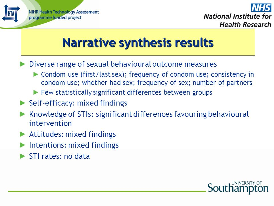 Diverse range of sexual behavioural outcome measures Condom use (first/last sex); frequency of condom use; consistency in condom use; whether had sex; frequency of sex; number of partners Few statistically significant differences between groups Self-efficacy: mixed findings Knowledge of STIs: significant differences favouring behavioural intervention Attitudes: mixed findings Intentions: mixed findings STI rates: no data Narrative synthesis results