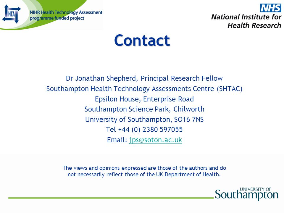Contact Dr Jonathan Shepherd, Principal Research Fellow Southampton Health Technology Assessments Centre (SHTAC) Epsilon House, Enterprise Road Southampton Science Park, Chilworth University of Southampton, SO16 7NS Tel +44 (0) 2380 597055 Email: jps@soton.ac.ukjps@soton.ac.uk The views and opinions expressed are those of the authors and do not necessarily reflect those of the UK Department of Health.