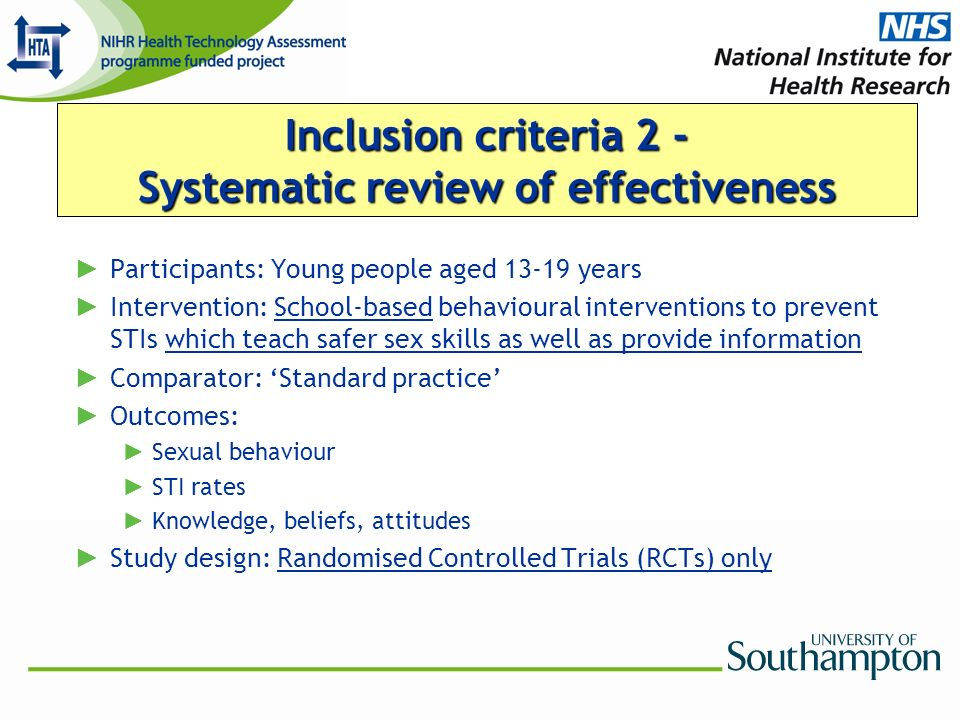 Inclusion criteria 2 - Systematic review of effectiveness Participants: Young people aged 13-19 years Intervention: School-based behavioural interventions to prevent STIs which teach safer sex skills as well as provide information Comparator: Standard practice Outcomes: Sexual behaviour STI rates Knowledge, beliefs, attitudes Study design: Randomised Controlled Trials (RCTs) only