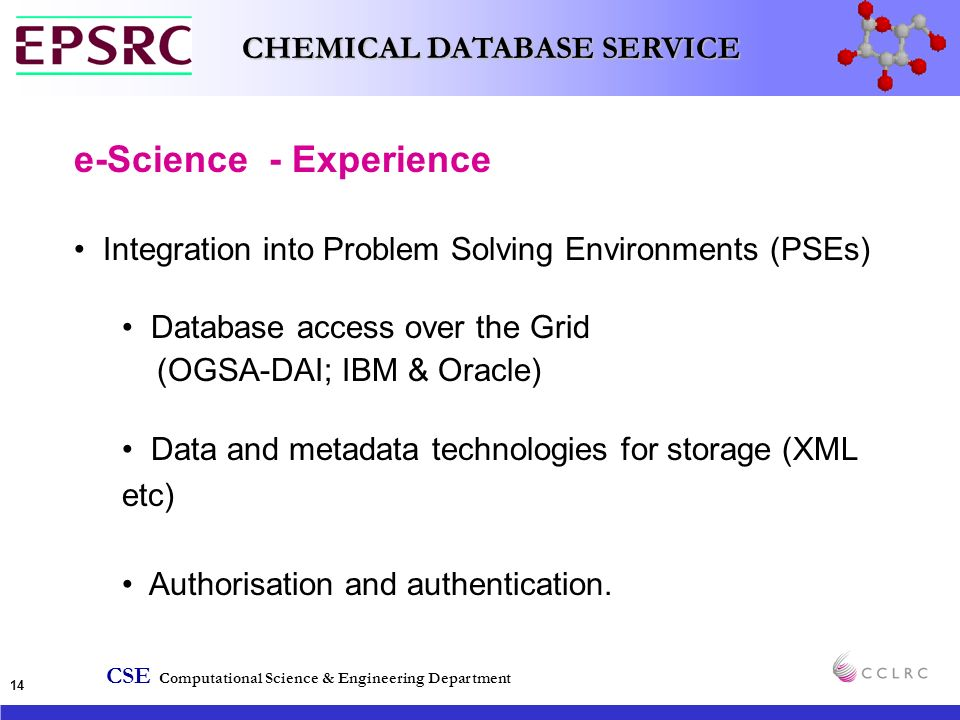 CSE Computational Science & Engineering Department CHEMICAL DATABASE SERVICE 14 e-Science - Experience Integration into Problem Solving Environments (PSEs) Database access over the Grid (OGSA-DAI; IBM & Oracle) Data and metadata technologies for storage (XML etc) Authorisation and authentication.