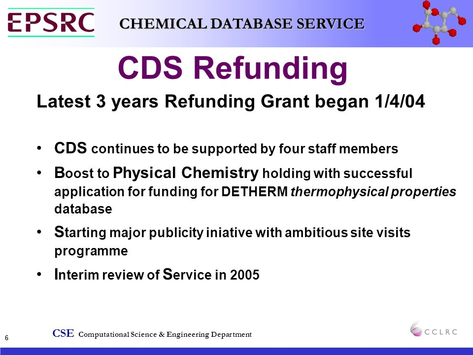 CSE Computational Science & Engineering Department CHEMICAL DATABASE SERVICE 6 CDS Refunding Latest 3 years Refunding Grant began 1/4/04 CDS continues to be supported by four staff members B oost to Physical Chemistry holding with successful application for funding for DETHERM thermophysical properties database S tarting major publicity iniative with ambitious site visits programme I nterim review of S ervice in 2005