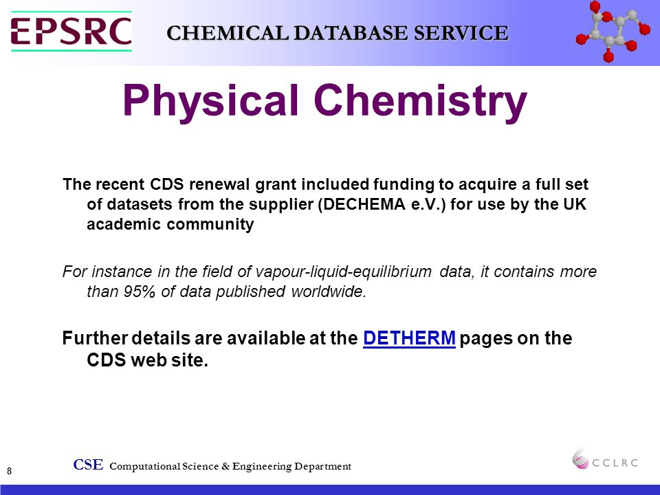 CSE Computational Science & Engineering Department CHEMICAL DATABASE SERVICE 8 Physical Chemistry The recent CDS renewal grant included funding to acquire a full set of datasets from the supplier (DECHEMA e.V.) for use by the UK academic community For instance in the field of vapour-liquid-equilibrium data, it contains more than 95% of data published worldwide.