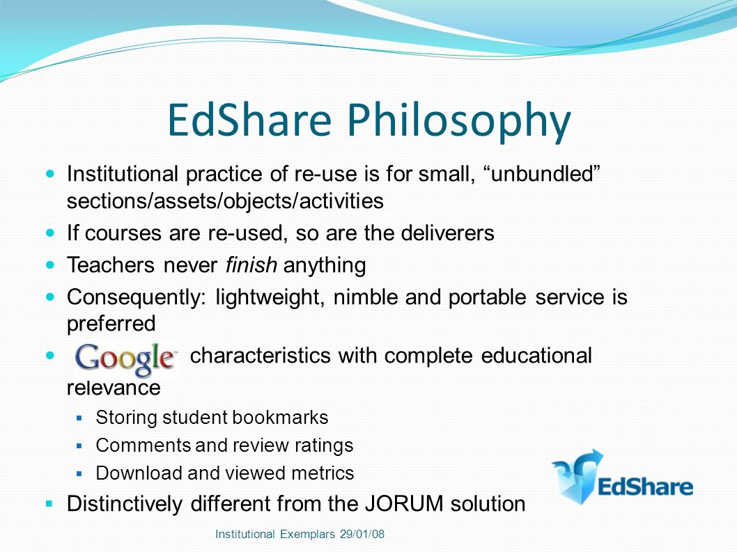 EdShare Philosophy Institutional practice of re-use is for small, unbundled sections/assets/objects/activities If courses are re-used, so are the deliverers Teachers never finish anything Consequently: lightweight, nimble and portable service is preferred characteristics with complete educational relevance Storing student bookmarks Comments and review ratings Download and viewed metrics Distinctively different from the JORUM solution Institutional Exemplars 29/01/08