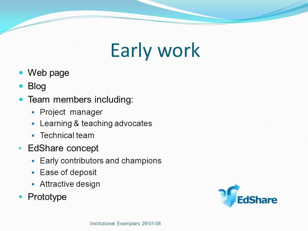 Early work Web page Blog Team members including: Project manager Learning & teaching advocates Technical team EdShare concept Early contributors and champions Ease of deposit Attractive design Prototype Institutional Exemplars 29/01/08