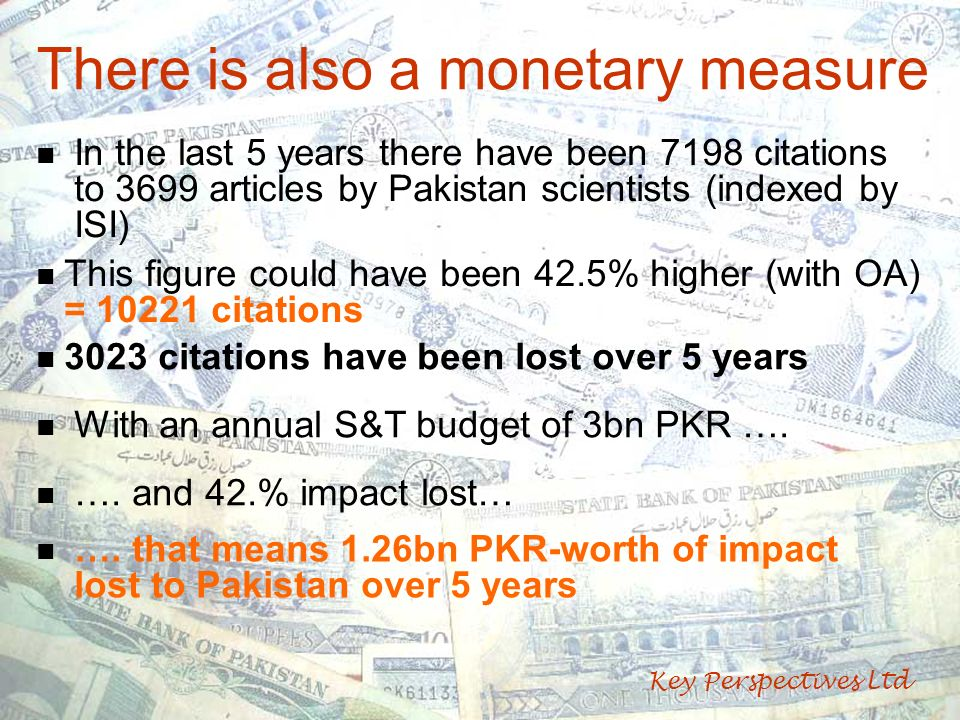 There is also a monetary measure Key Perspectives Ltd In the last 5 years there have been 7198 citations to 3699 articles by Pakistan scientists (indexed by ISI) This figure could have been 42.5% higher (with OA) = 10221 citations 3023 citations have been lost over 5 years With an annual S&T budget of 3bn PKR ….