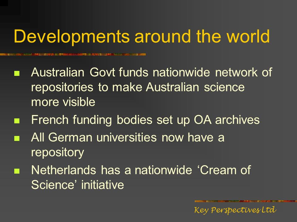 Developments around the world Australian Govt funds nationwide network of repositories to make Australian science more visible French funding bodies set up OA archives All German universities now have a repository Netherlands has a nationwide Cream of Science initiative Key Perspectives Ltd