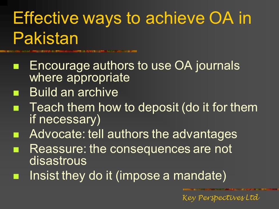 Effective ways to achieve OA in Pakistan Encourage authors to use OA journals where appropriate Build an archive Teach them how to deposit (do it for them if necessary) Advocate: tell authors the advantages Reassure: the consequences are not disastrous Insist they do it (impose a mandate) Key Perspectives Ltd