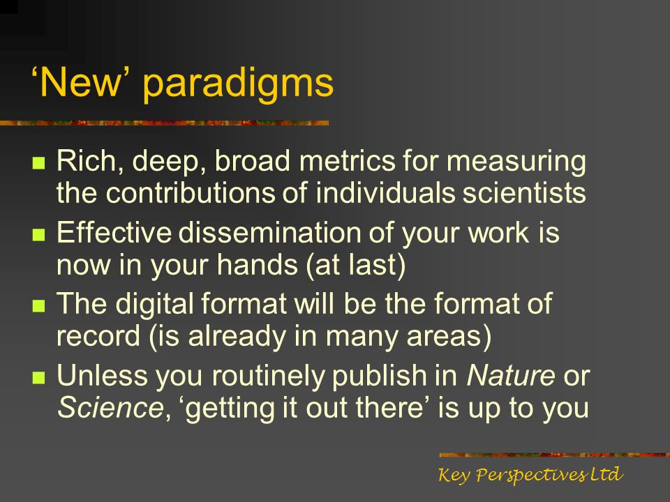 New paradigms Rich, deep, broad metrics for measuring the contributions of individuals scientists Effective dissemination of your work is now in your hands (at last) The digital format will be the format of record (is already in many areas) Unless you routinely publish in Nature or Science, getting it out there is up to you Key Perspectives Ltd