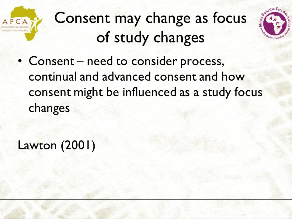Consent may change as focus of study changes Consent – need to consider process, continual and advanced consent and how consent might be influenced as