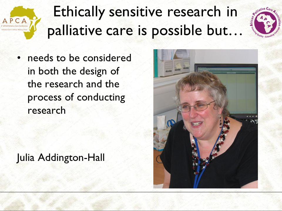 Ethically sensitive research in palliative care is possible but… needs to be considered in both the design of the research and the process of conducti
