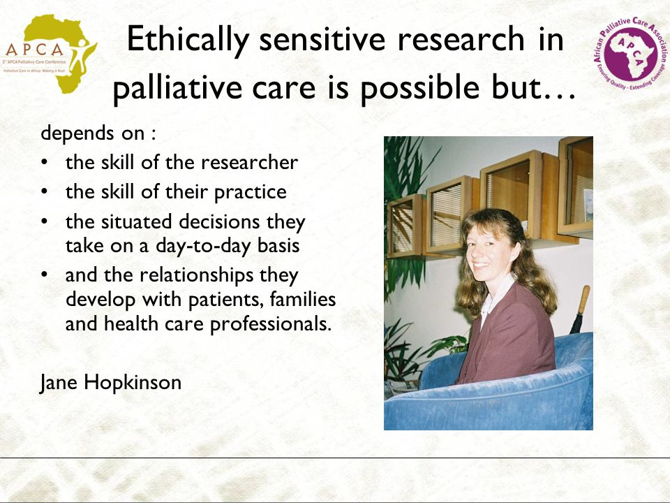 Ethically sensitive research in palliative care is possible but… depends on : the skill of the researcher the skill of their practice the situated dec