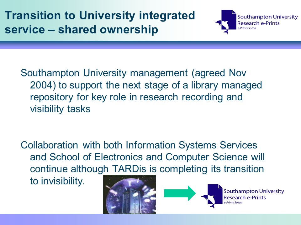 Transition to University integrated service – shared ownership Southampton University management (agreed Nov 2004) to support the next stage of a library managed repository for key role in research recording and visibility tasks Collaboration with both Information Systems Services and School of Electronics and Computer Science will continue although TARDis is completing its transition to invisibility.