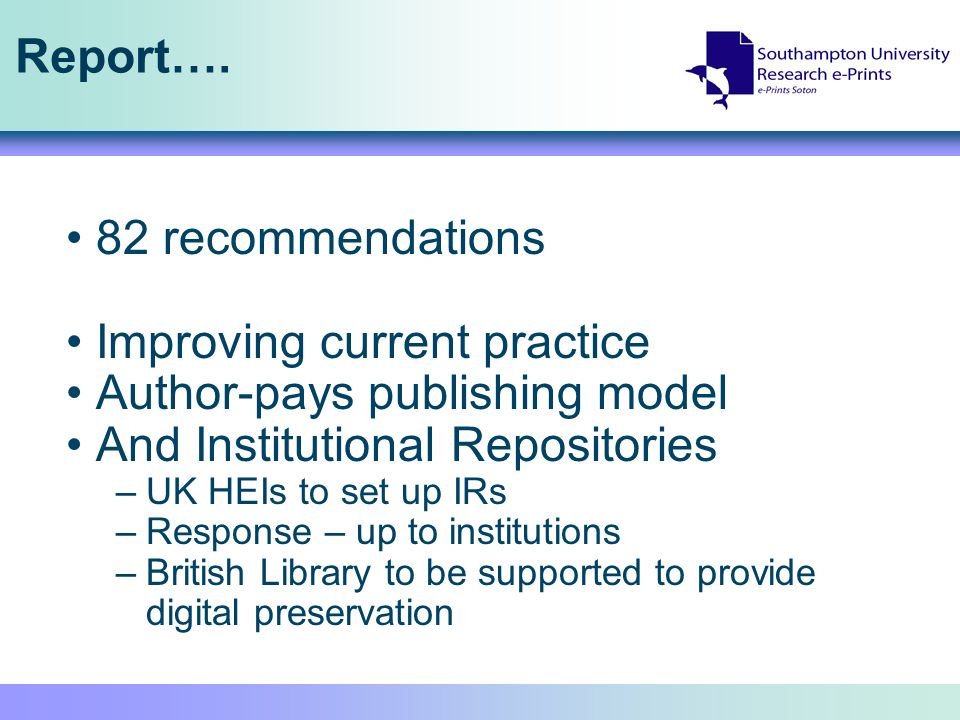Report…. 82 recommendations Improving current practice Author-pays publishing model And Institutional Repositories –UK HEIs to set up IRs –Response –