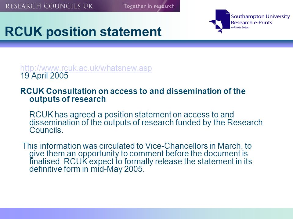 RCUK position statement http://www.rcuk.ac.uk/whatsnew.asp 19 April 2005 RCUK Consultation on access to and dissemination of the outputs of research RCUK has agreed a position statement on access to and dissemination of the outputs of research funded by the Research Councils.
