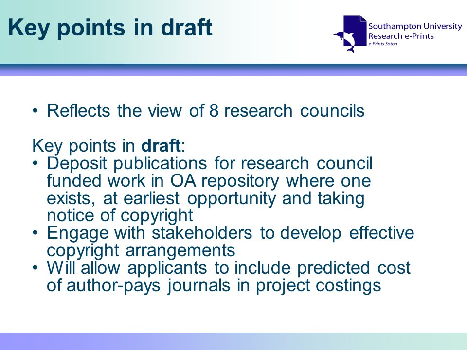 Key points in draft Reflects the view of 8 research councils Key points in draft: Deposit publications for research council funded work in OA repository where one exists, at earliest opportunity and taking notice of copyright Engage with stakeholders to develop effective copyright arrangements Will allow applicants to include predicted cost of author-pays journals in project costings
