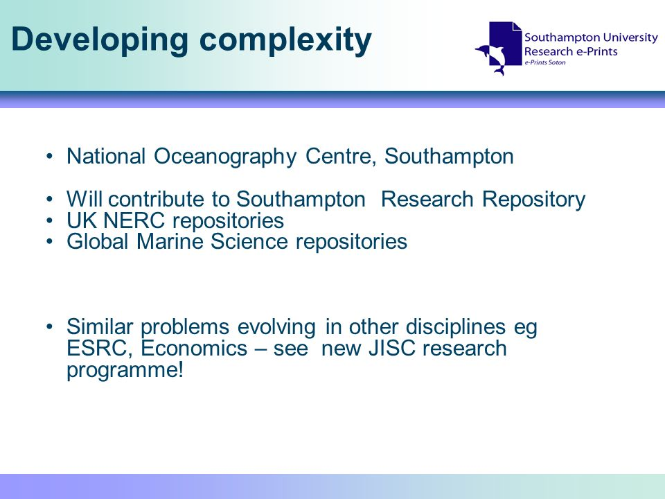 Developing complexity National Oceanography Centre, Southampton Will contribute to Southampton Research Repository UK NERC repositories Global Marine Science repositories Similar problems evolving in other disciplines eg ESRC, Economics – see new JISC research programme!