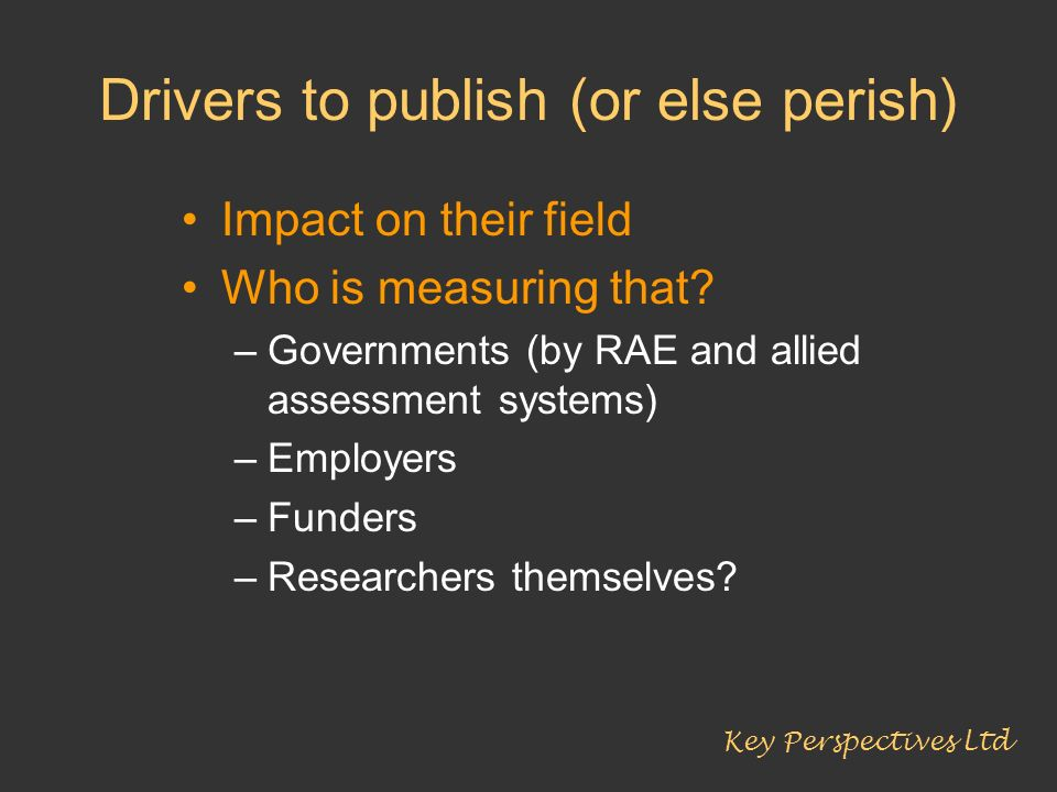 Drivers to publish (or else perish) Impact on their field Who is measuring that? –Governments (by RAE and allied assessment systems) –Employers –Funde