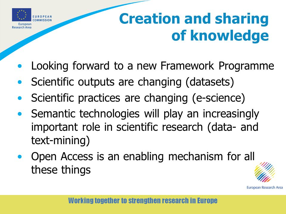 3 Working together to strengthen research in Europe Creation and sharing of knowledge Looking forward to a new Framework Programme Scientific outputs are changing (datasets) Scientific practices are changing (e-science) Semantic technologies will play an increasingly important role in scientific research (data- and text-mining) Open Access is an enabling mechanism for all these things
