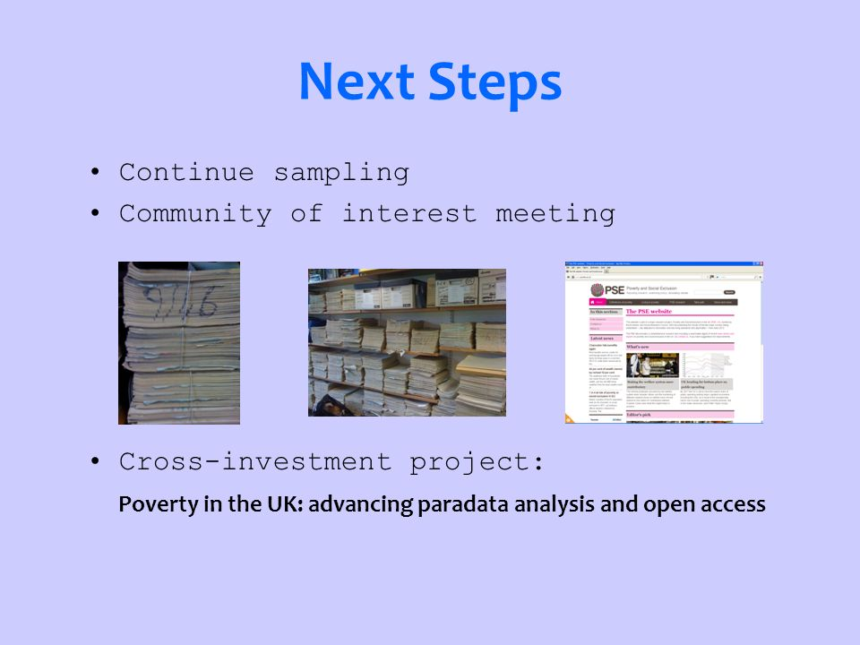 Next Steps Continue sampling Community of interest meeting Cross-investment project: Poverty in the UK: advancing paradata analysis and open access