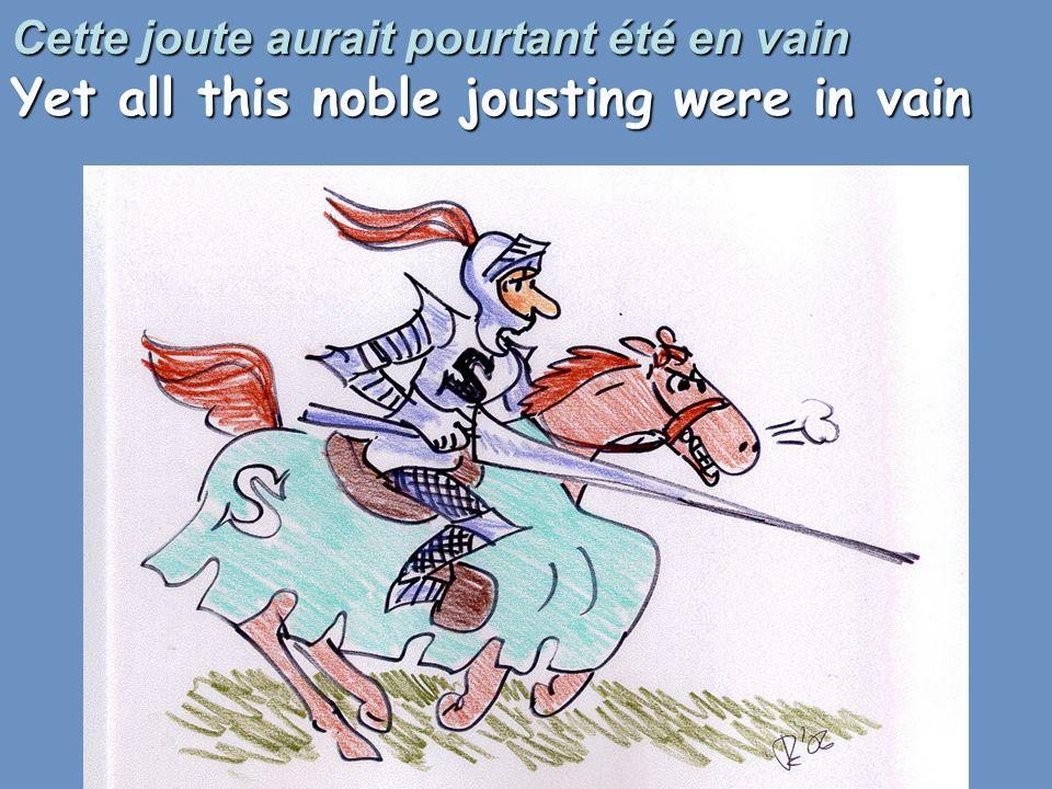 Cette joute aurait pourtant été en vain Yet all this noble jousting were in vain