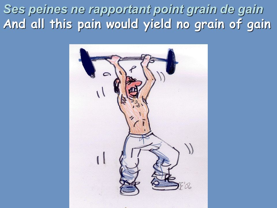Ses peines ne rapportant point grain de gain And all this pain would yield no grain of gain