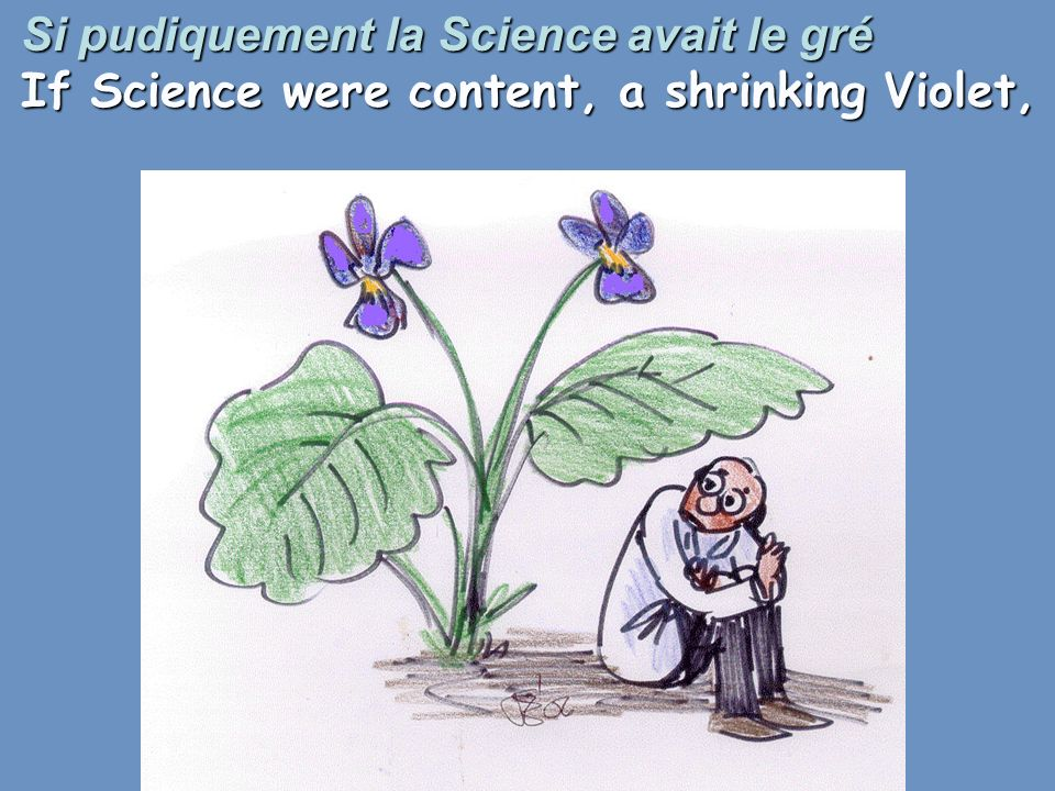 Si pudiquement la Science avait le gré If Science were content, a shrinking Violet,
