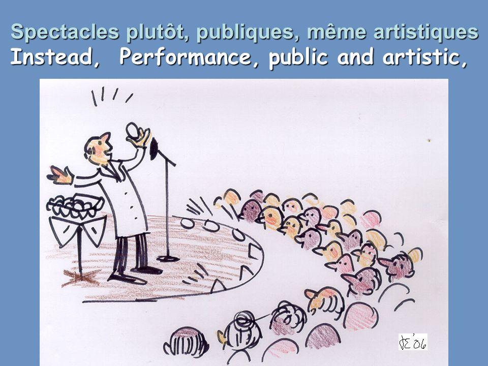 Spectacles plutôt, publiques, même artistiques Instead, Performance, public and artistic,