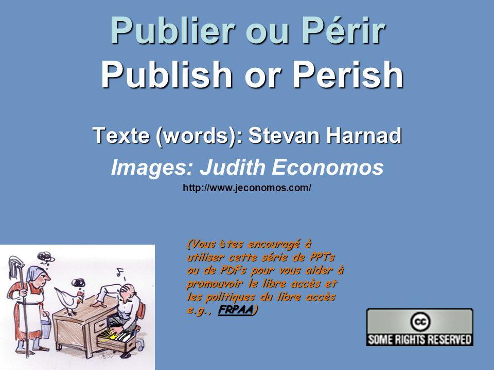 Publier ou Périr Publish or Perish Texte (words): Stevan Harnad Images: Judith Economos http://www.jeconomos.com/ (Vous ê tes encouragé à utiliser cette série de PPTs ou de PDFs pour vous aider à promouvoir le libre accès et les politiques du libre accès e.g., FRPAA) FRPAA