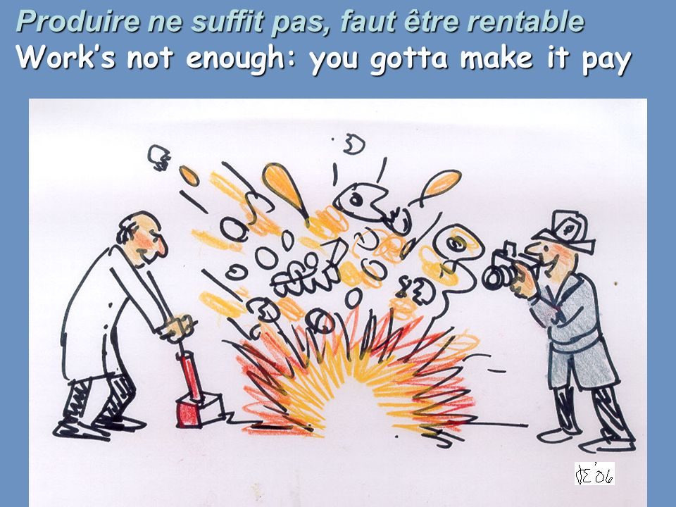 Produire ne suffit pas, faut être rentable Works not enough: you gotta make it pay