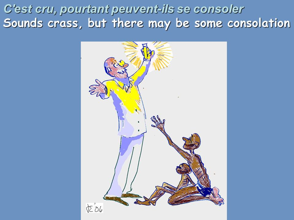 C est cru, pourtant peuvent-ils se consoler Sounds crass, but there may be some consolation