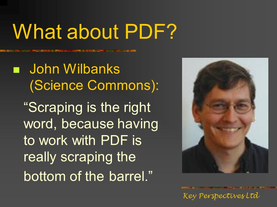 What about PDF? John Wilbanks (Science Commons): Scraping is the right word, because having to work with PDF is really scraping the bottom of the barr