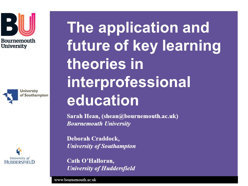 www.bournemouth.ac.uk The application and future of key learning theories in interprofessional education Sarah Hean, (shean@bournemouth.ac.uk) Bournem