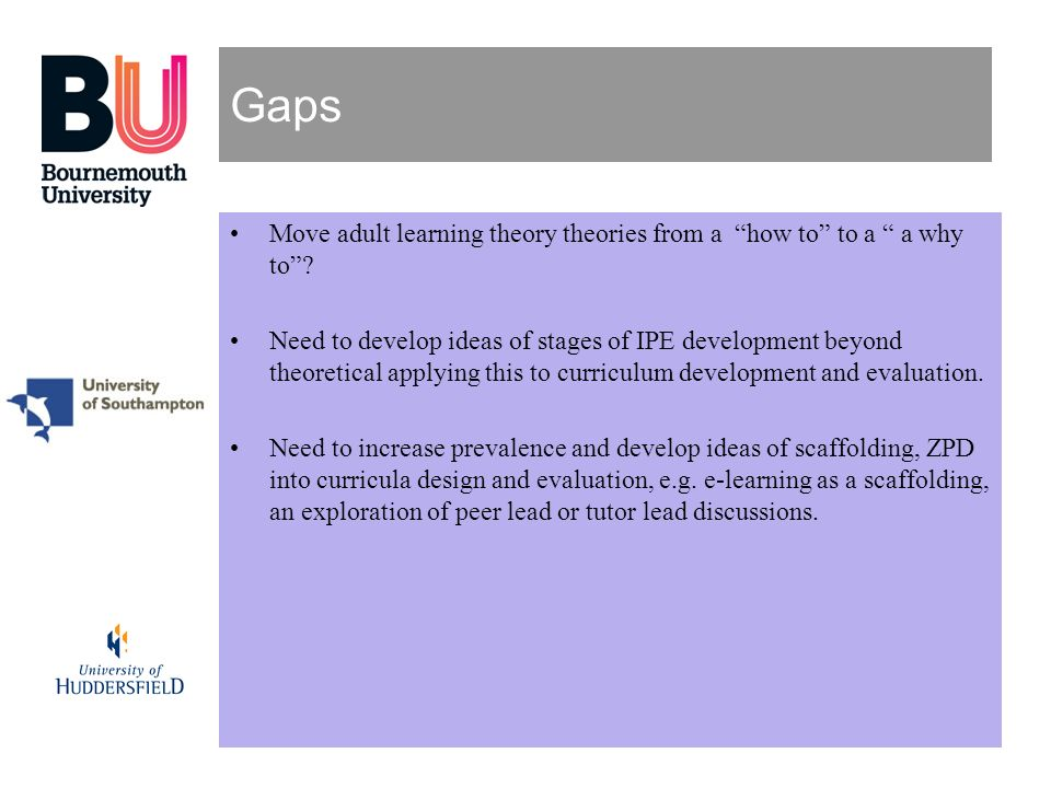 Gaps Move adult learning theory theories from a how to to a a why to? Need to develop ideas of stages of IPE development beyond theoretical applying t