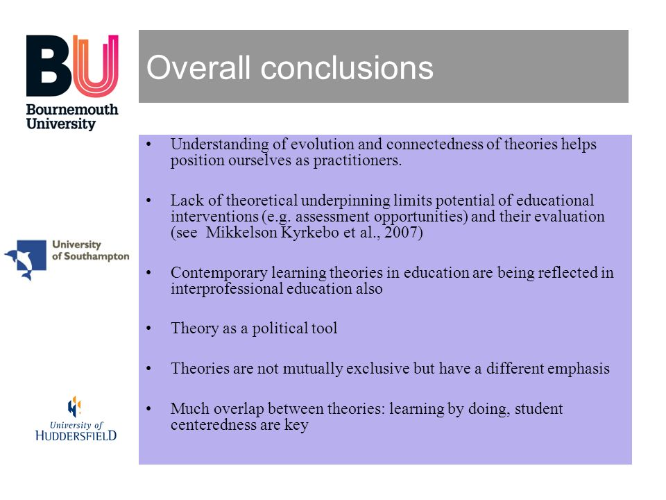 Overall conclusions Understanding of evolution and connectedness of theories helps position ourselves as practitioners. Lack of theoretical underpinni
