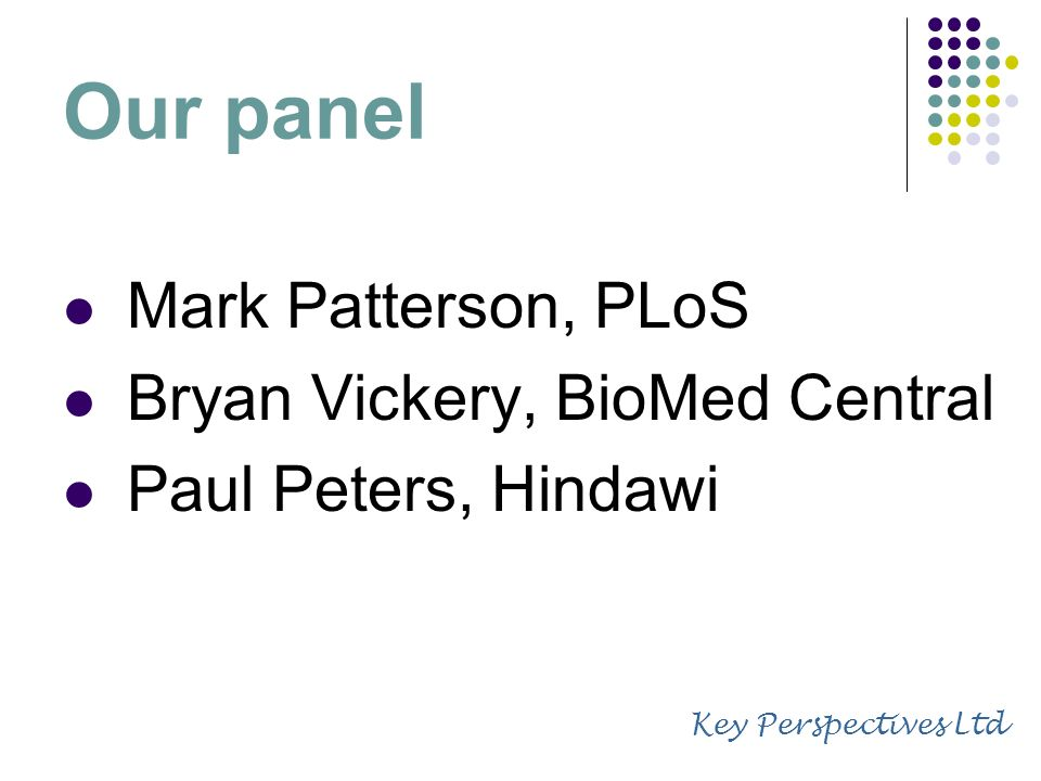 Our panel Mark Patterson, PLoS Bryan Vickery, BioMed Central Paul Peters, Hindawi Key Perspectives Ltd