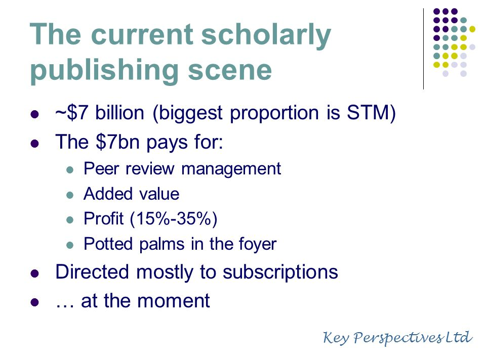 The current scholarly publishing scene ~$7 billion (biggest proportion is STM) The $7bn pays for: Peer review management Added value Profit (15%-35%) Potted palms in the foyer Directed mostly to subscriptions … at the moment Key Perspectives Ltd