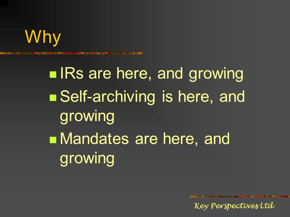 Why IRs are here, and growing Self-archiving is here, and growing Mandates are here, and growing Key Perspectives Ltd