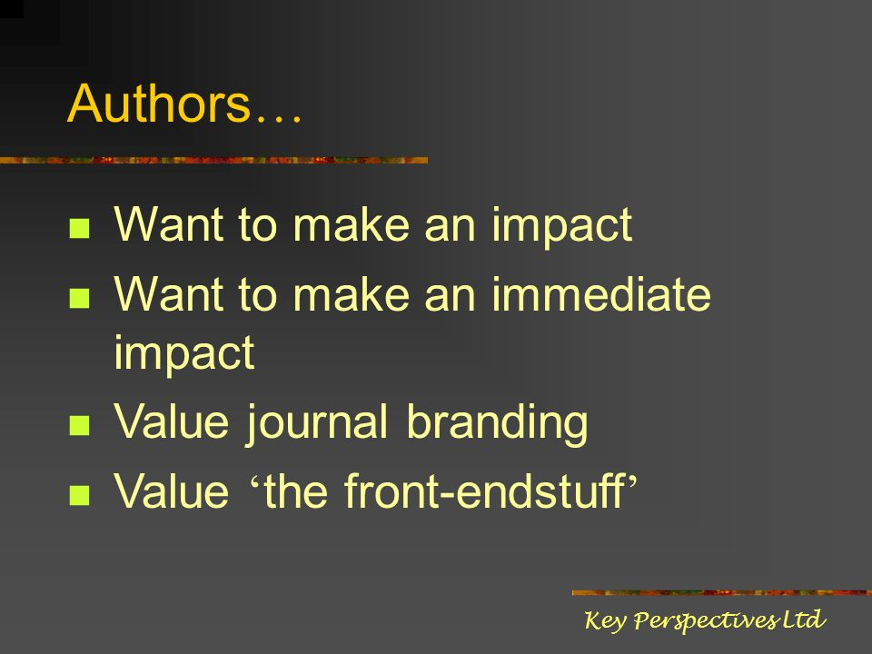 Authors … Want to make an impact Want to make an immediate impact Value journal branding Value the front-endstuff Key Perspectives Ltd