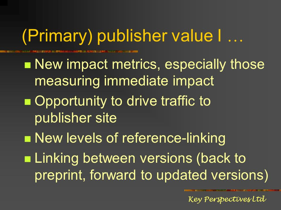 (Primary) publisher value I … New impact metrics, especially those measuring immediate impact Opportunity to drive traffic to publisher site New levels of reference-linking Linking between versions (back to preprint, forward to updated versions) Key Perspectives Ltd
