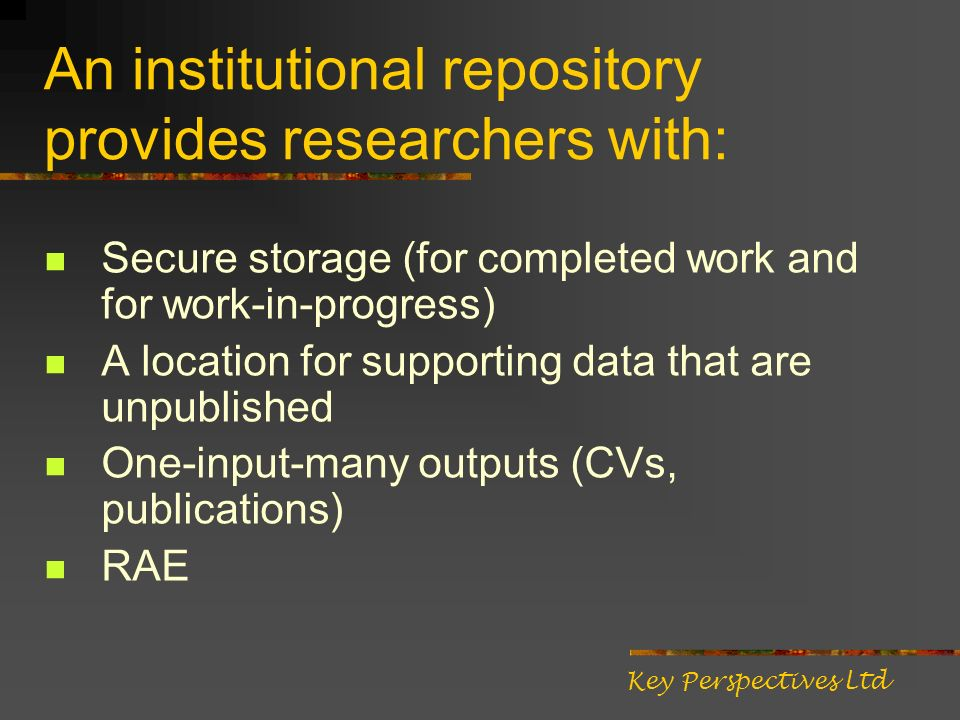 An institutional repository provides researchers with: Secure storage (for completed work and for work-in-progress) A location for supporting data that are unpublished One-input-many outputs (CVs, publications) RAE Key Perspectives Ltd