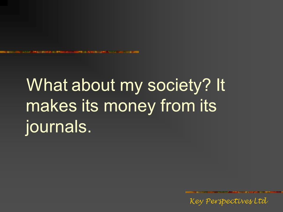 What about my society It makes its money from its journals. Key Perspectives Ltd