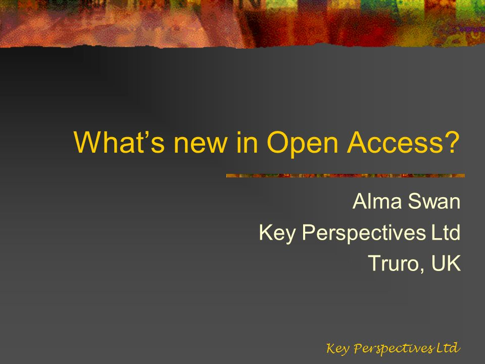 Whats new in Open Access Alma Swan Key Perspectives Ltd Truro, UK Key Perspectives Ltd