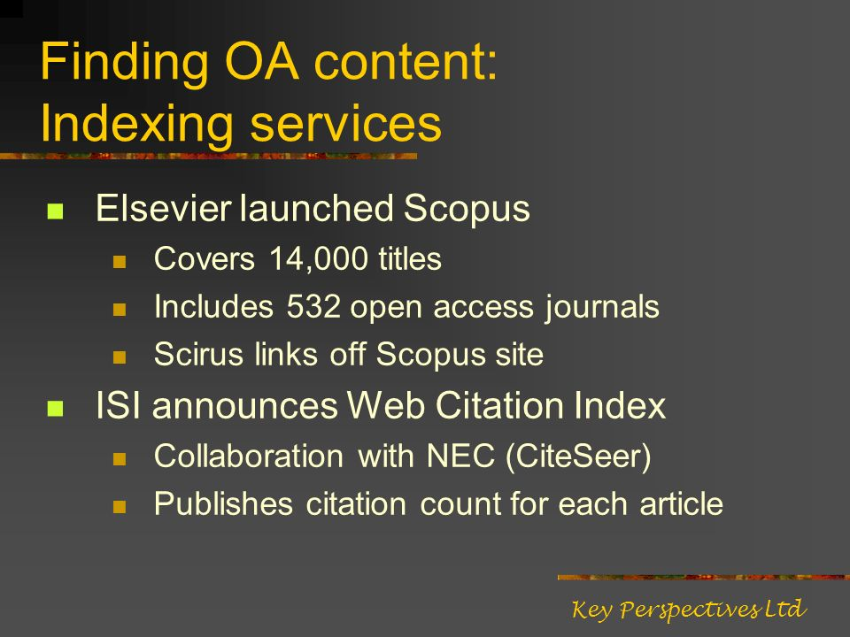 Finding OA content: Indexing services Elsevier launched Scopus Covers 14,000 titles Includes 532 open access journals Scirus links off Scopus site ISI announces Web Citation Index Collaboration with NEC (CiteSeer) Publishes citation count for each article Key Perspectives Ltd