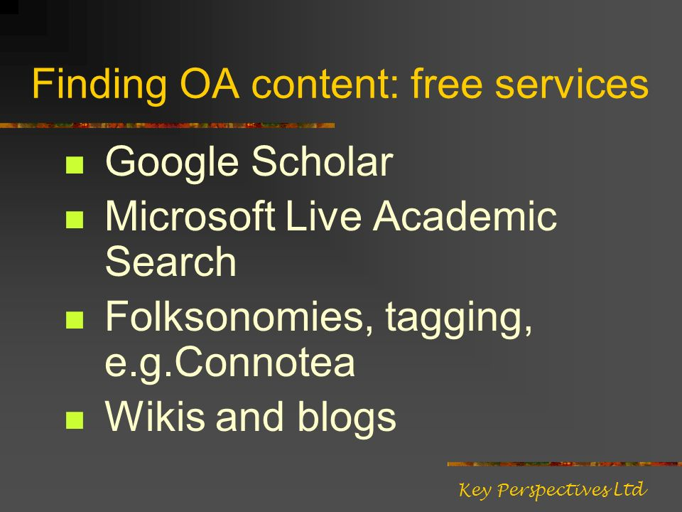 Finding OA content: free services Google Scholar Microsoft Live Academic Search Folksonomies, tagging, e.g.Connotea Wikis and blogs Key Perspectives Ltd