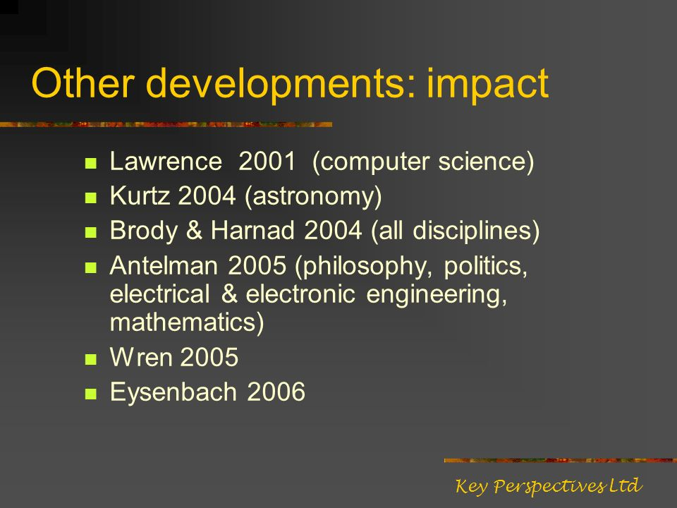 Other developments: impact Lawrence 2001 (computer science) Kurtz 2004 (astronomy) Brody & Harnad 2004 (all disciplines) Antelman 2005 (philosophy, politics, electrical & electronic engineering, mathematics) Wren 2005 Eysenbach 2006 Key Perspectives Ltd